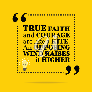 Inspirational motivational quote. True faith and courage are like a kite. An opposing wind raises it higher. Simple trendy design.