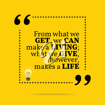 Inspirational motivational quote. From what we get, we can make a living; what we give, however, makes a life. Simple trendy design.