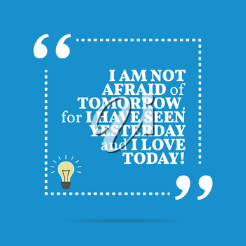 Inspirational motivational quote. I am not afraid of tomorrow, for I have seen yesterday and I love today! Simple trendy design.
