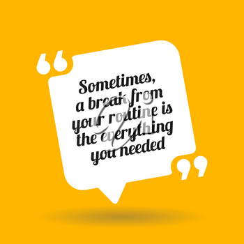Inspirational motivational quote. Sometimes a break from your routine is the everything you needed. White quote symbol with shadow on yellow background