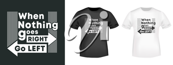 When nothing goes right - Go left t-shirt print for t shirts applique, fashion slogan, badge, label clothing, jeans, and casual wear. Vector illustration.